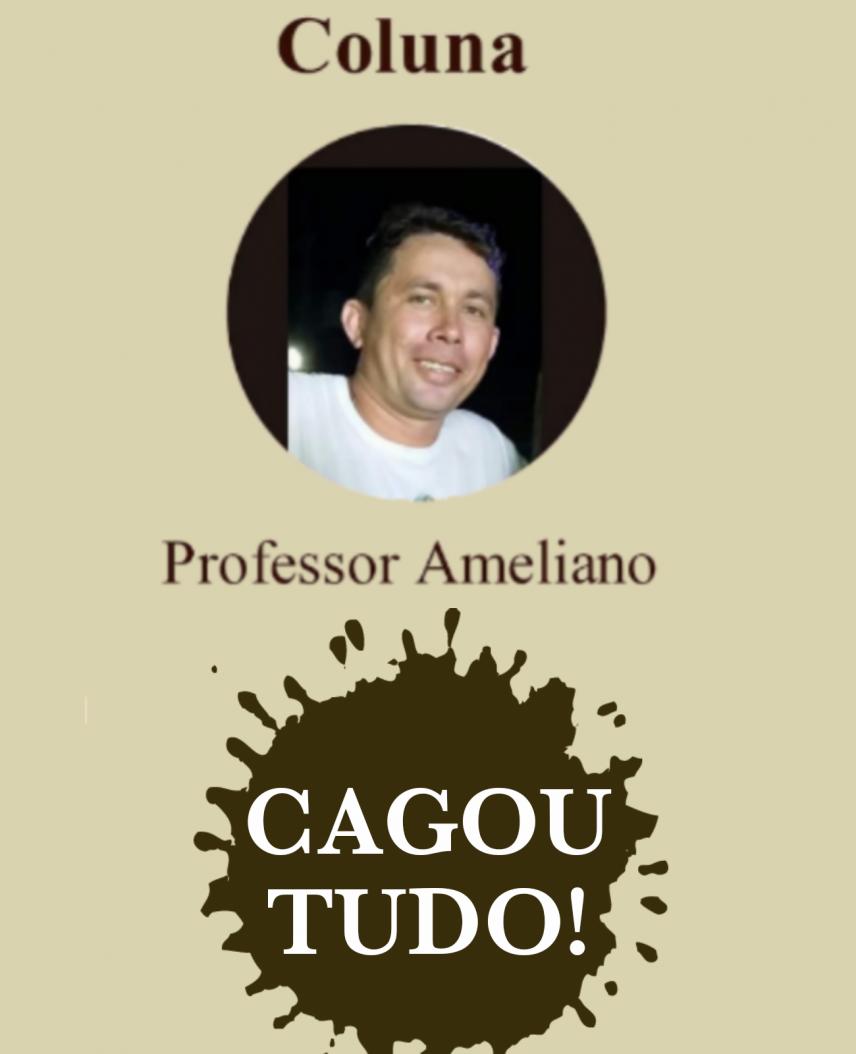 Coluna do Professor Ameliano Farias: Cagou Tudo!